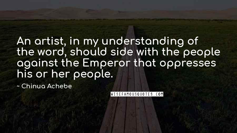 Chinua Achebe quotes: An artist, in my understanding of the word, should side with the people against the Emperor that oppresses his or her people.