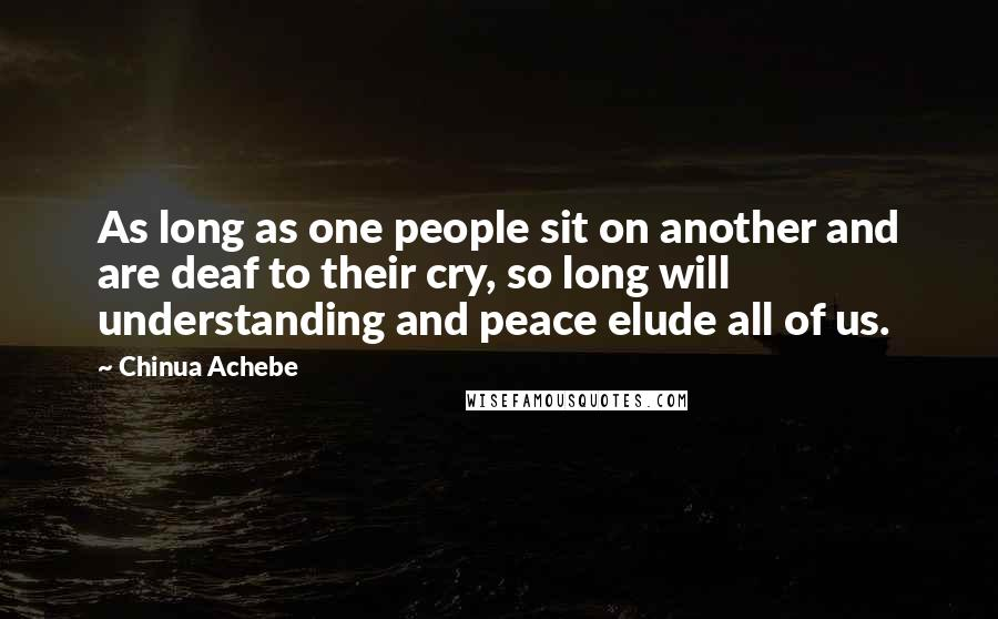 Chinua Achebe quotes: As long as one people sit on another and are deaf to their cry, so long will understanding and peace elude all of us.