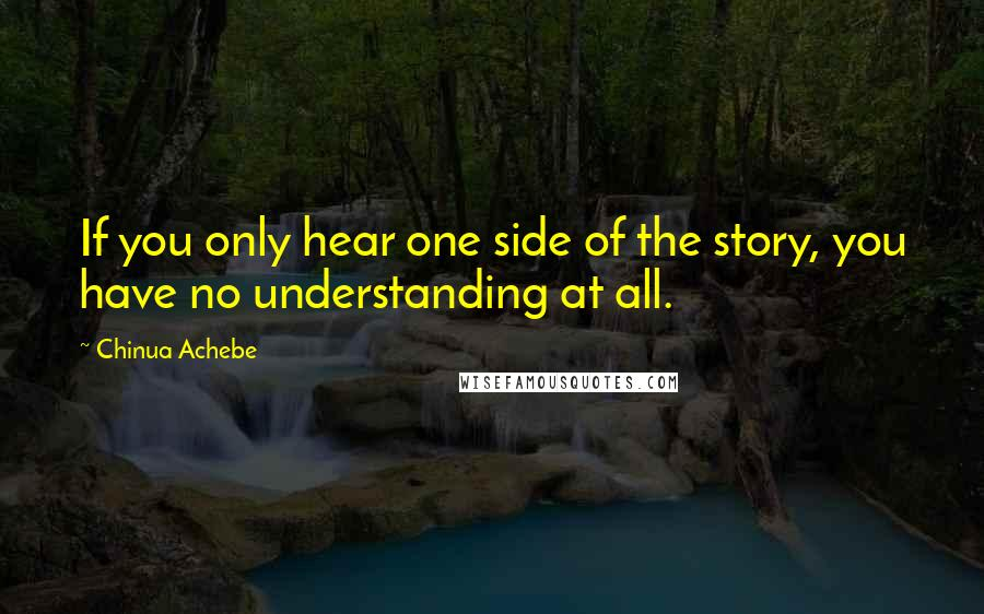Chinua Achebe quotes: If you only hear one side of the story, you have no understanding at all.