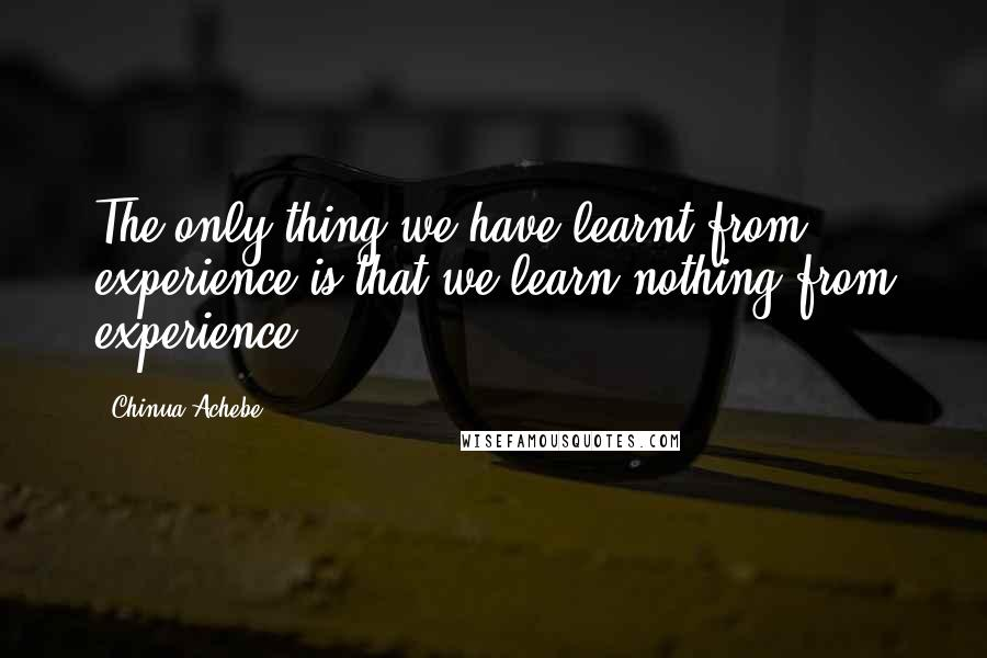 Chinua Achebe quotes: The only thing we have learnt from experience is that we learn nothing from experience.