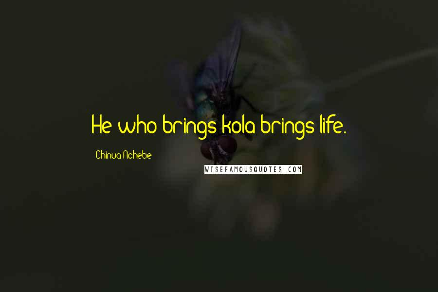 Chinua Achebe quotes: He who brings kola brings life.