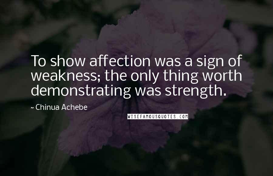 Chinua Achebe quotes: To show affection was a sign of weakness; the only thing worth demonstrating was strength.