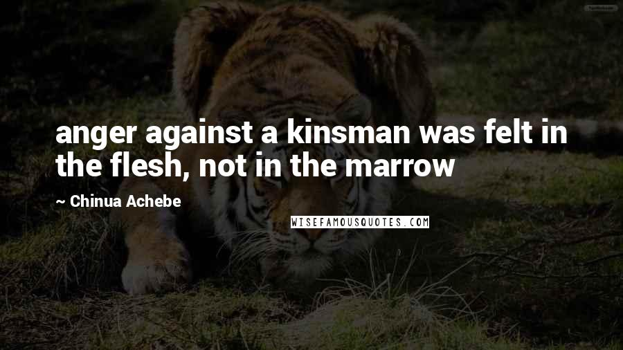 Chinua Achebe quotes: anger against a kinsman was felt in the flesh, not in the marrow