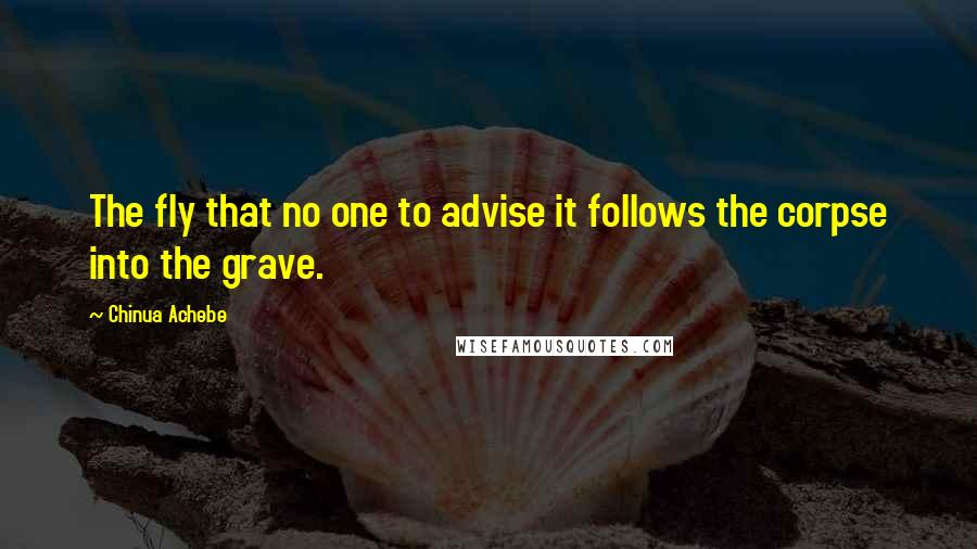 Chinua Achebe quotes: The fly that no one to advise it follows the corpse into the grave.