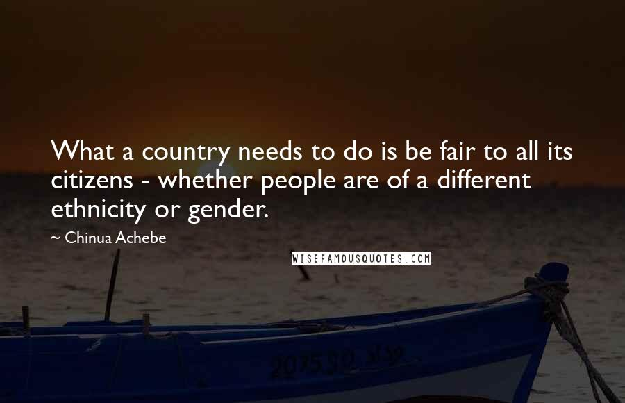 Chinua Achebe quotes: What a country needs to do is be fair to all its citizens - whether people are of a different ethnicity or gender.