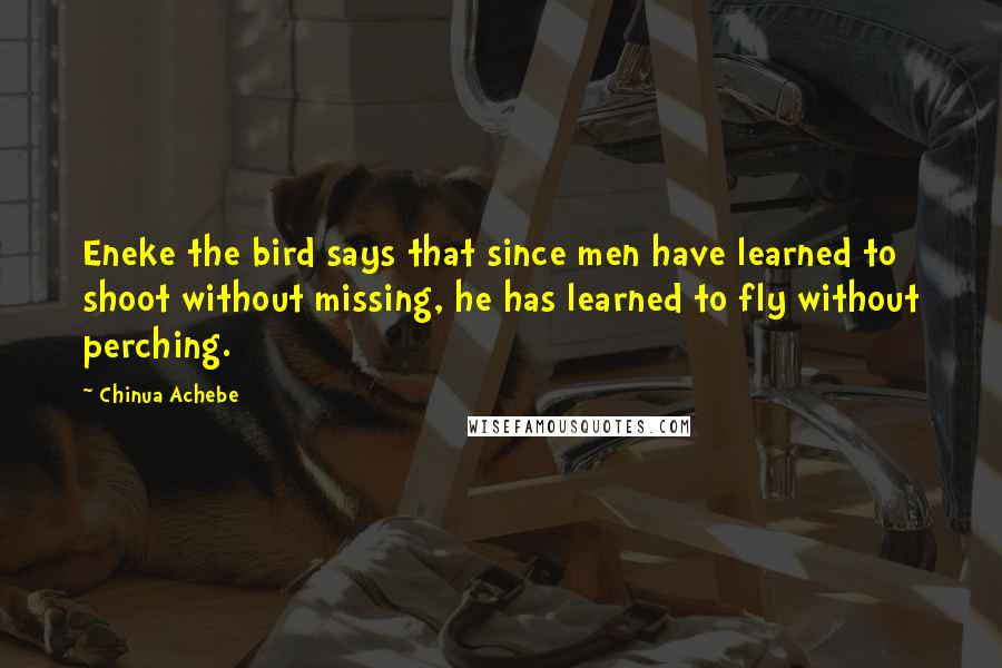 Chinua Achebe quotes: Eneke the bird says that since men have learned to shoot without missing, he has learned to fly without perching.