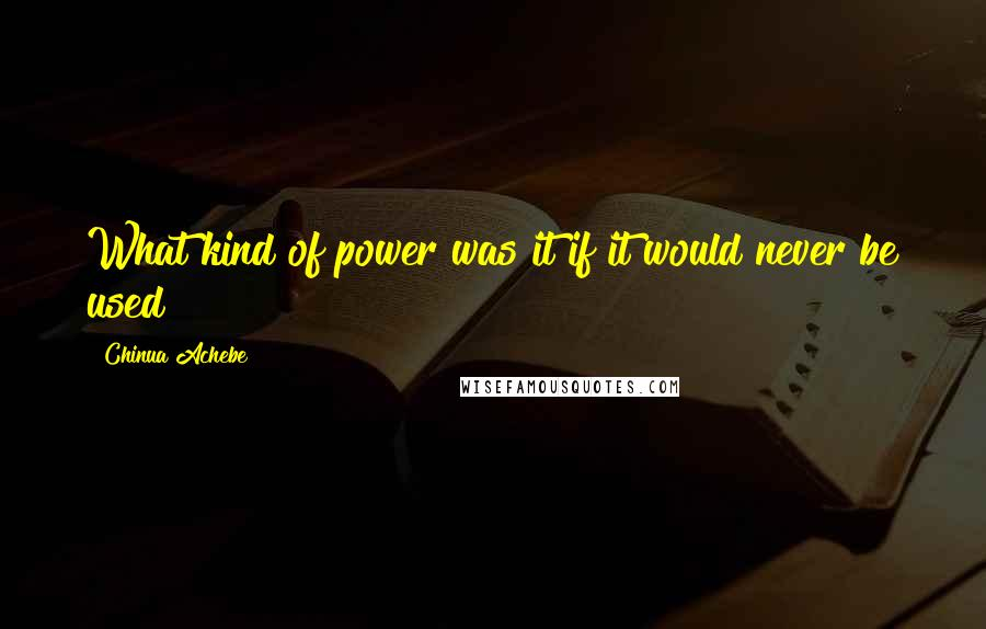 Chinua Achebe quotes: What kind of power was it if it would never be used?