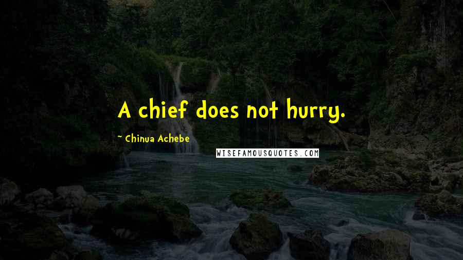 Chinua Achebe quotes: A chief does not hurry.