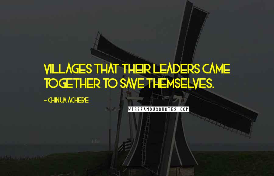 Chinua Achebe quotes: Villages that their leaders came together to save themselves.