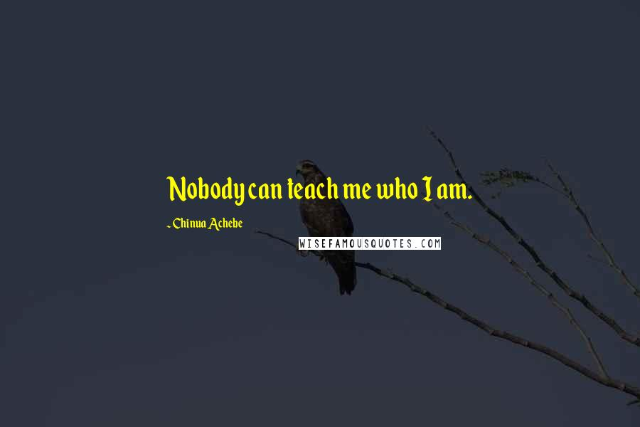 Chinua Achebe quotes: Nobody can teach me who I am.