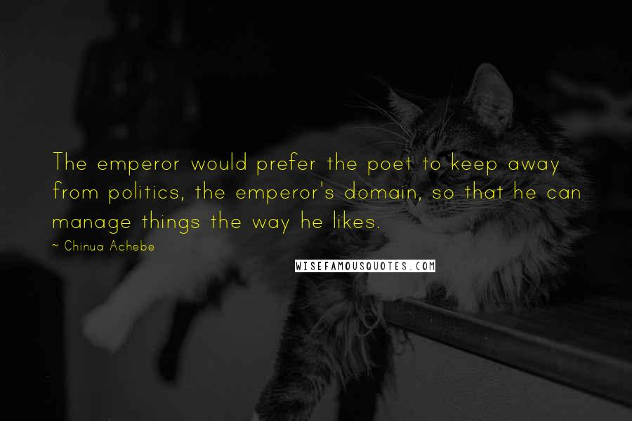 Chinua Achebe quotes: The emperor would prefer the poet to keep away from politics, the emperor's domain, so that he can manage things the way he likes.