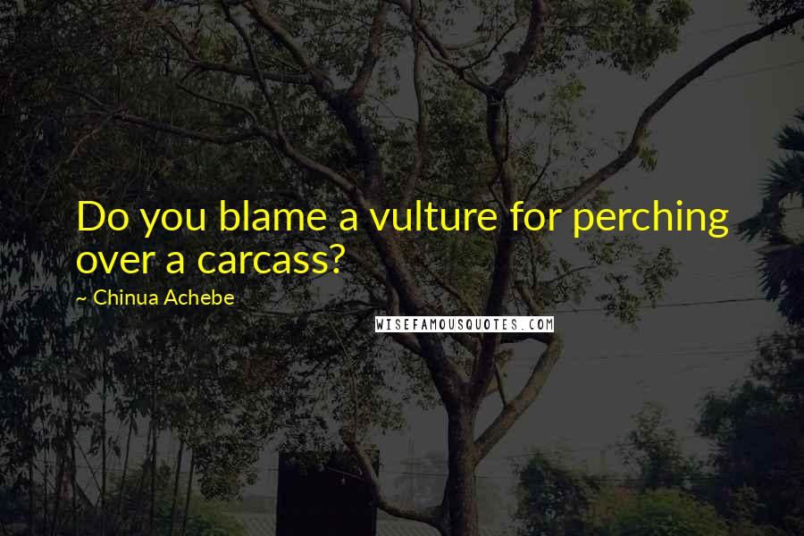 Chinua Achebe quotes: Do you blame a vulture for perching over a carcass?
