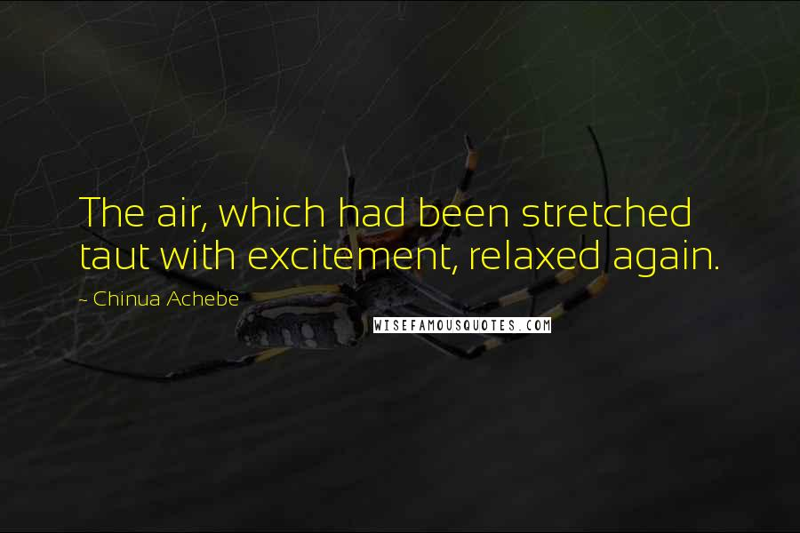Chinua Achebe quotes: The air, which had been stretched taut with excitement, relaxed again.