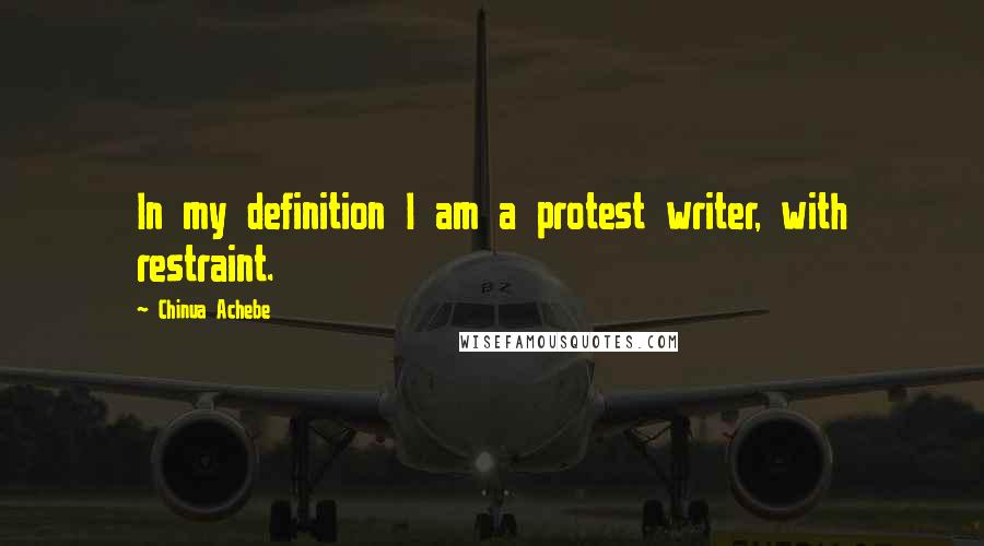 Chinua Achebe quotes: In my definition I am a protest writer, with restraint.