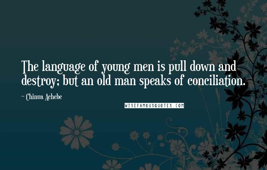 Chinua Achebe quotes: The language of young men is pull down and destroy; but an old man speaks of conciliation.