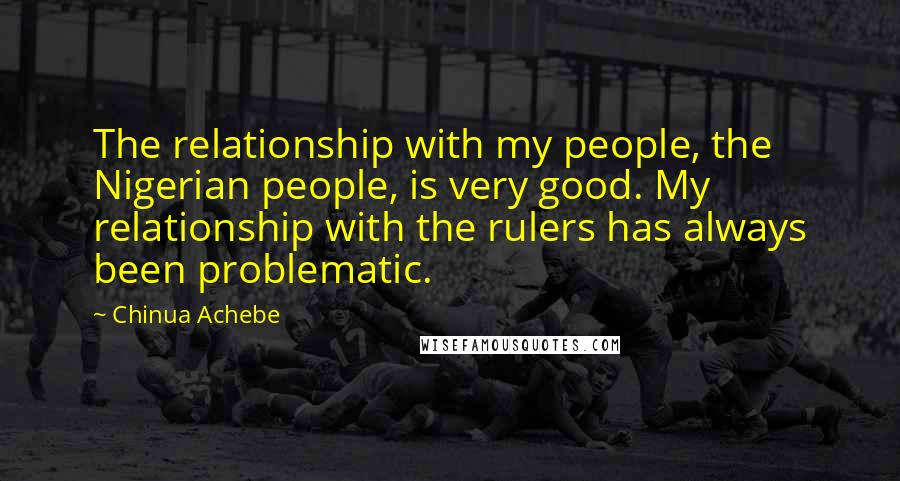 Chinua Achebe quotes: The relationship with my people, the Nigerian people, is very good. My relationship with the rulers has always been problematic.