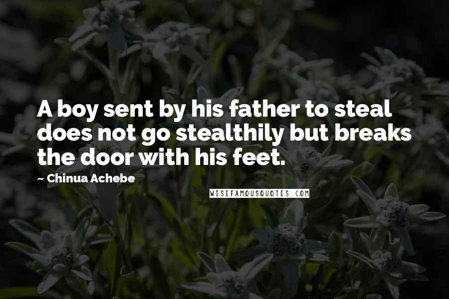 Chinua Achebe quotes: A boy sent by his father to steal does not go stealthily but breaks the door with his feet.