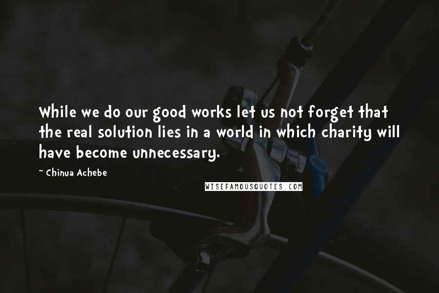 Chinua Achebe quotes: While we do our good works let us not forget that the real solution lies in a world in which charity will have become unnecessary.