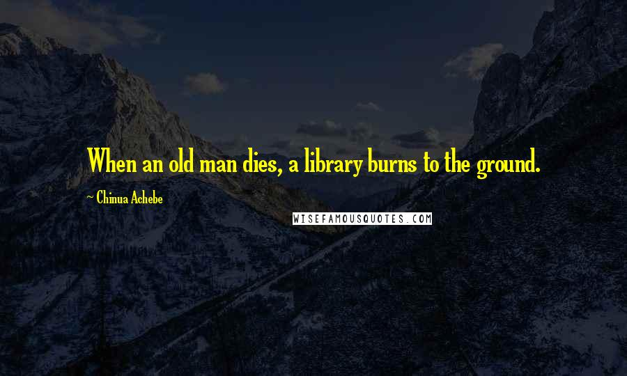 Chinua Achebe quotes: When an old man dies, a library burns to the ground.