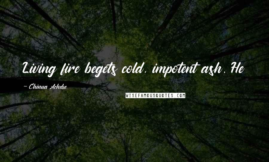Chinua Achebe quotes: Living fire begets cold, impotent ash. He