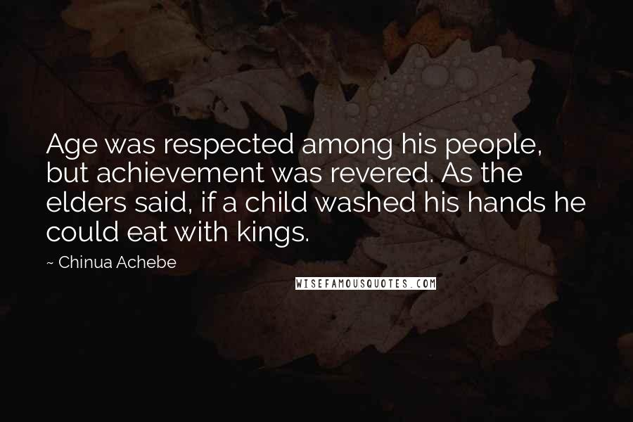 Chinua Achebe quotes: Age was respected among his people, but achievement was revered. As the elders said, if a child washed his hands he could eat with kings.