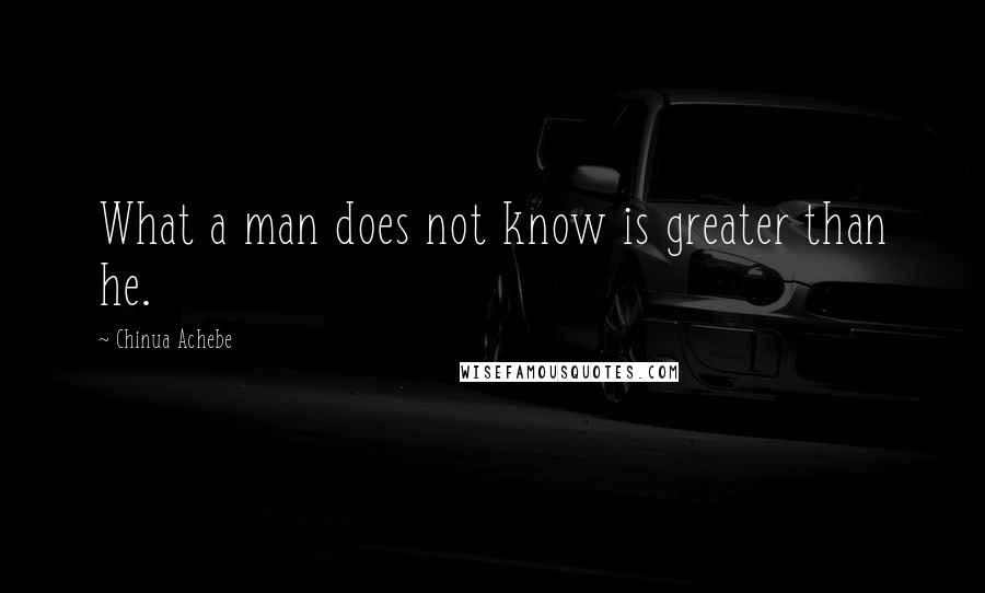 Chinua Achebe quotes: What a man does not know is greater than he.