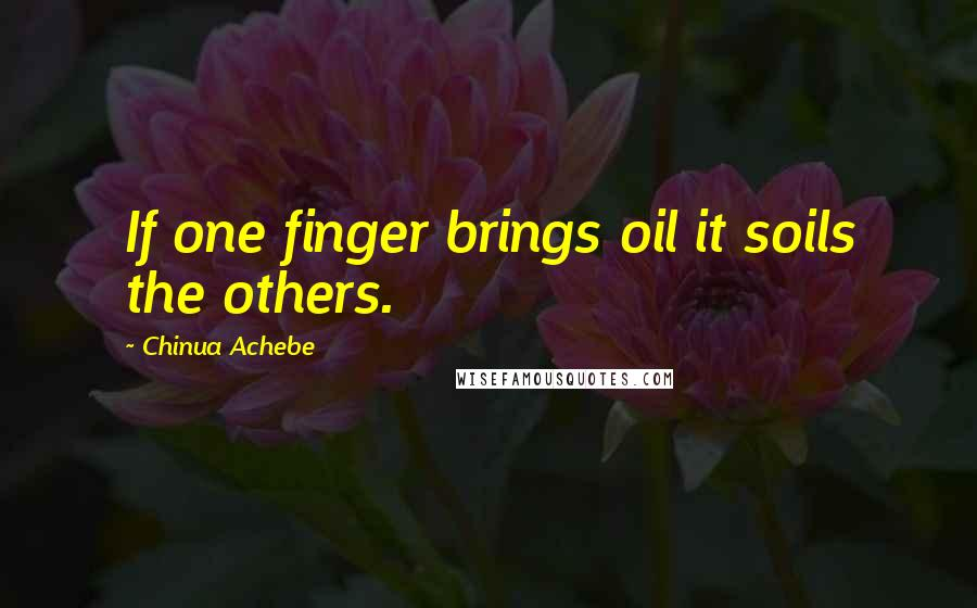 Chinua Achebe quotes: If one finger brings oil it soils the others.