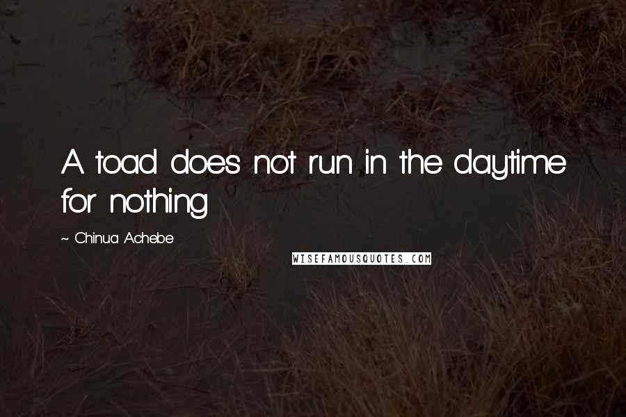 Chinua Achebe quotes: A toad does not run in the daytime for nothing
