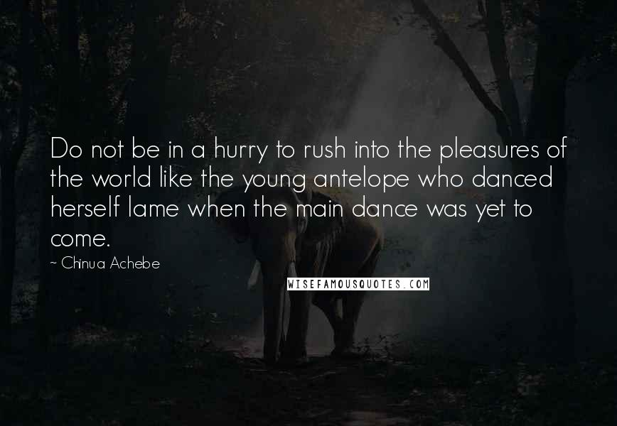 Chinua Achebe quotes: Do not be in a hurry to rush into the pleasures of the world like the young antelope who danced herself lame when the main dance was yet to come.