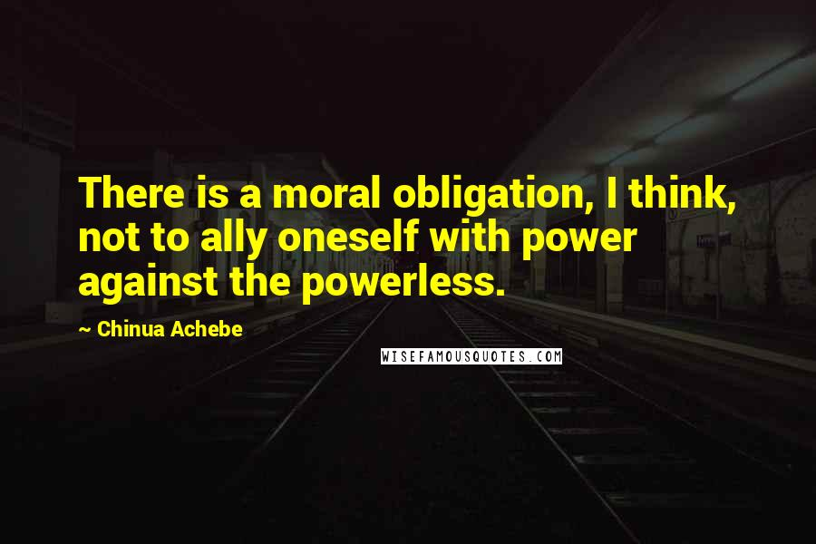 Chinua Achebe quotes: There is a moral obligation, I think, not to ally oneself with power against the powerless.