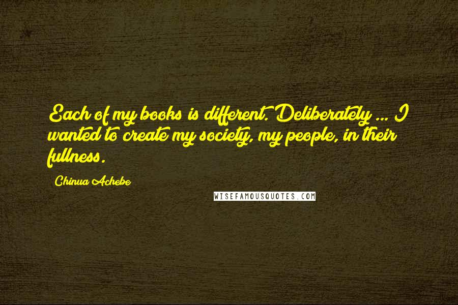 Chinua Achebe quotes: Each of my books is different. Deliberately ... I wanted to create my society, my people, in their fullness.