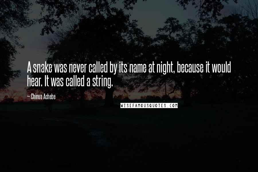 Chinua Achebe quotes: A snake was never called by its name at night, because it would hear. It was called a string.