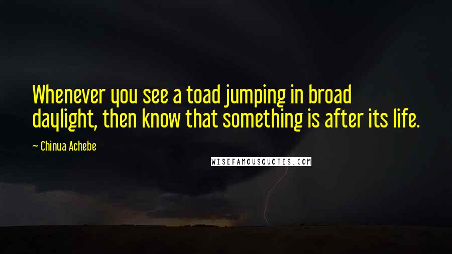 Chinua Achebe quotes: Whenever you see a toad jumping in broad daylight, then know that something is after its life.