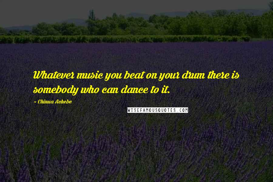 Chinua Achebe quotes: Whatever music you beat on your drum there is somebody who can dance to it.