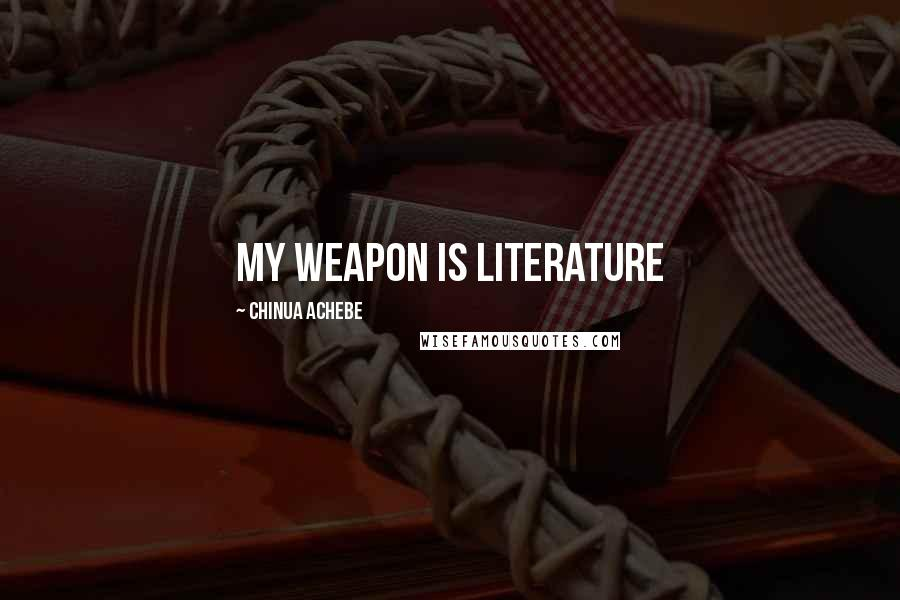 Chinua Achebe quotes: My weapon is literature