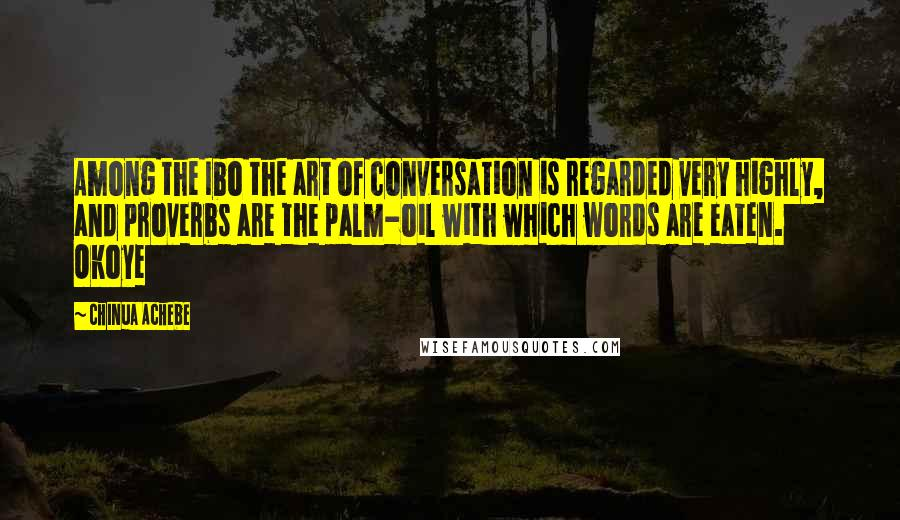 Chinua Achebe quotes: Among the Ibo the art of conversation is regarded very highly, and proverbs are the palm-oil with which words are eaten. Okoye