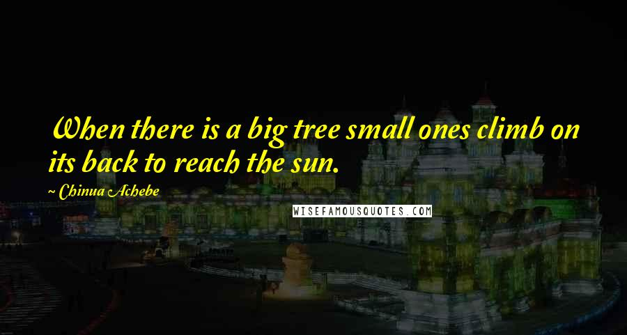 Chinua Achebe quotes: When there is a big tree small ones climb on its back to reach the sun.