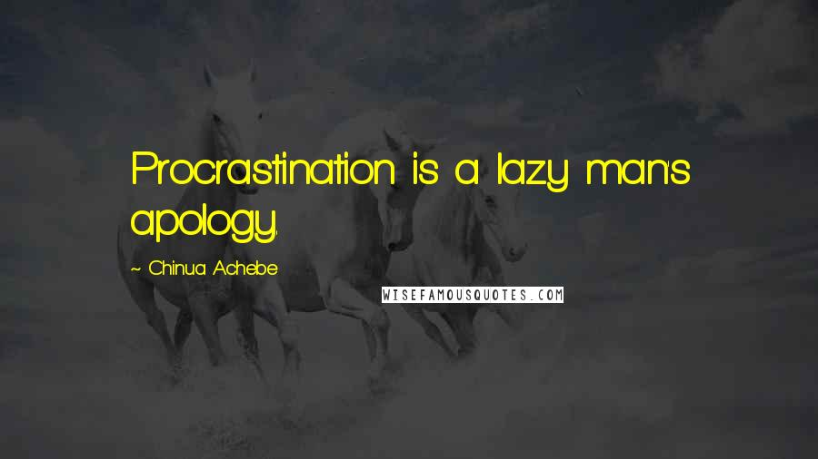 Chinua Achebe quotes: Procrastination is a lazy man's apology.