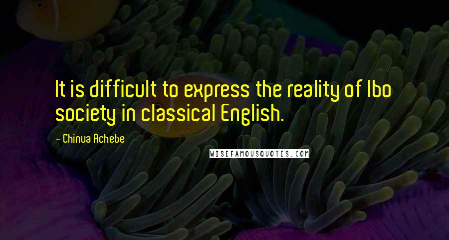 Chinua Achebe quotes: It is difficult to express the reality of Ibo society in classical English.