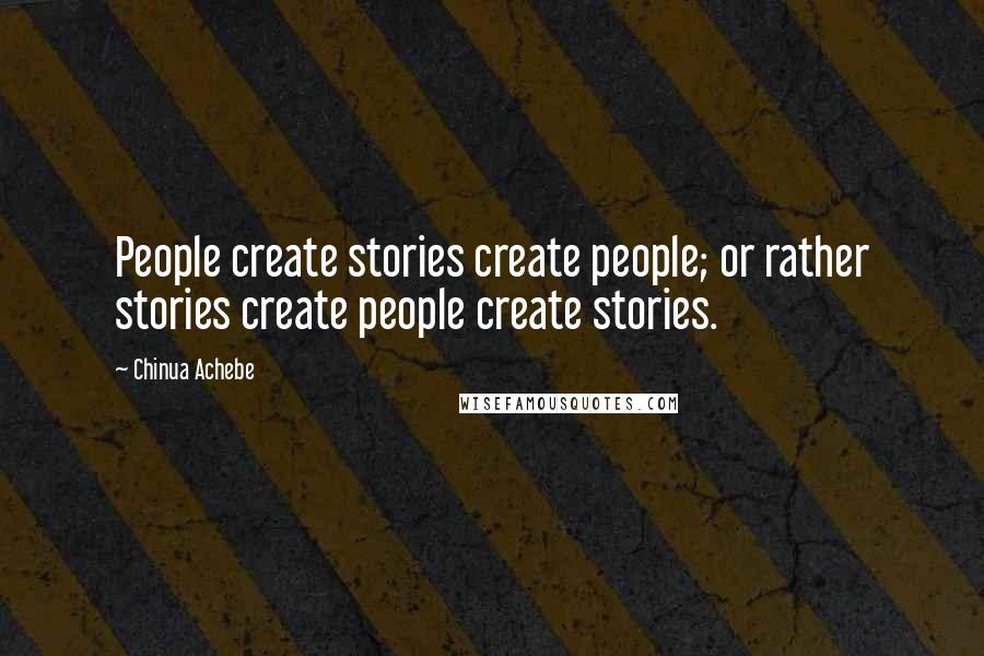 Chinua Achebe quotes: People create stories create people; or rather stories create people create stories.