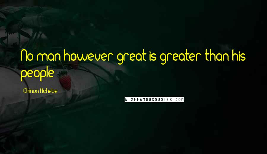Chinua Achebe quotes: No man however great is greater than his people