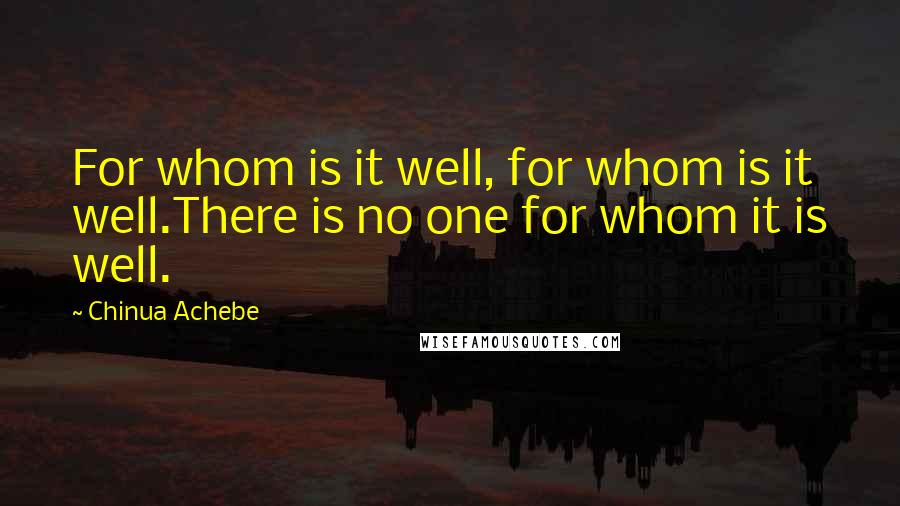 Chinua Achebe quotes: For whom is it well, for whom is it well.There is no one for whom it is well.