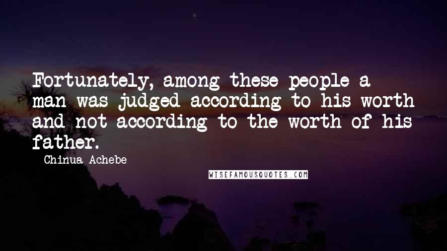 Chinua Achebe quotes: Fortunately, among these people a man was judged according to his worth and not according to the worth of his father.