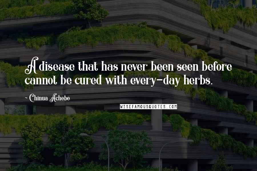 Chinua Achebe quotes: A disease that has never been seen before cannot be cured with every-day herbs.