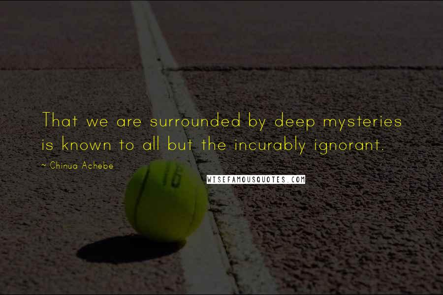 Chinua Achebe quotes: That we are surrounded by deep mysteries is known to all but the incurably ignorant.