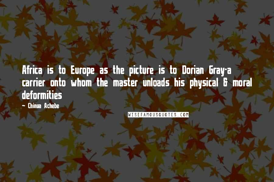 Chinua Achebe quotes: Africa is to Europe as the picture is to Dorian Gray-a carrier onto whom the master unloads his physical & moral deformities
