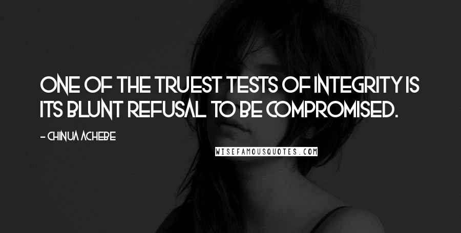 Chinua Achebe quotes: One of the truest tests of integrity is its blunt refusal to be compromised.