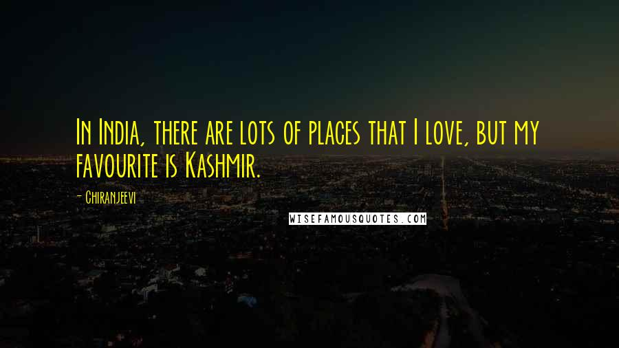 Chiranjeevi quotes: In India, there are lots of places that I love, but my favourite is Kashmir.