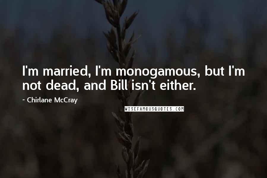 Chirlane McCray quotes: I'm married, I'm monogamous, but I'm not dead, and Bill isn't either.