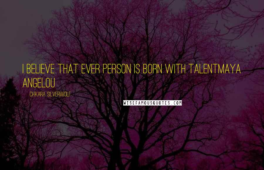 Ch'kara SilverWolf quotes: I believe that ever person is born with talentMaya Angelou